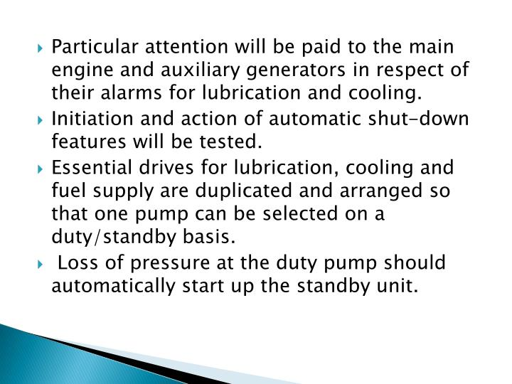 Particular attention will be paid to the main engine and auxiliary generators in respect of their alarms for lubrication and cooling.