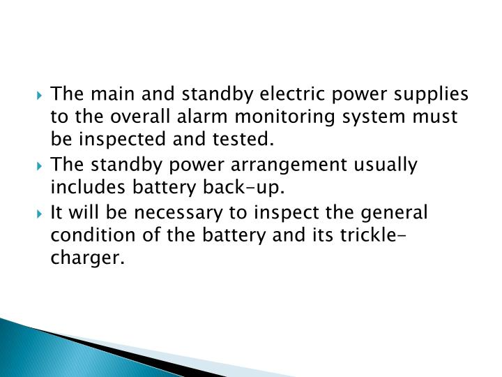 The main and standby electric power supplies to the overall alarm monitoring system must be inspected and tested.