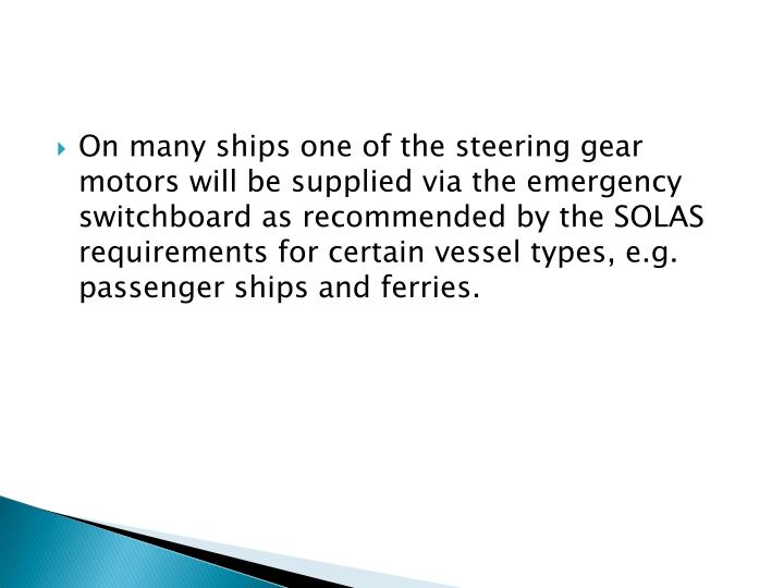 On many ships one of the steering gear motors will be supplied via the emergency switchboard as reco...