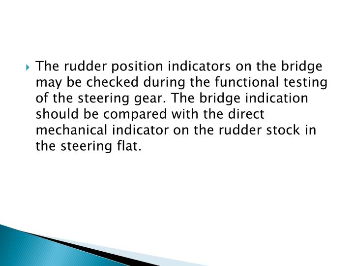 The rudder position indicators on the bridge may be checked during the functional testing of the steering gear. The bridge indication should be compared with the direct mechanical indicator on the rudder stock in the steering flat.