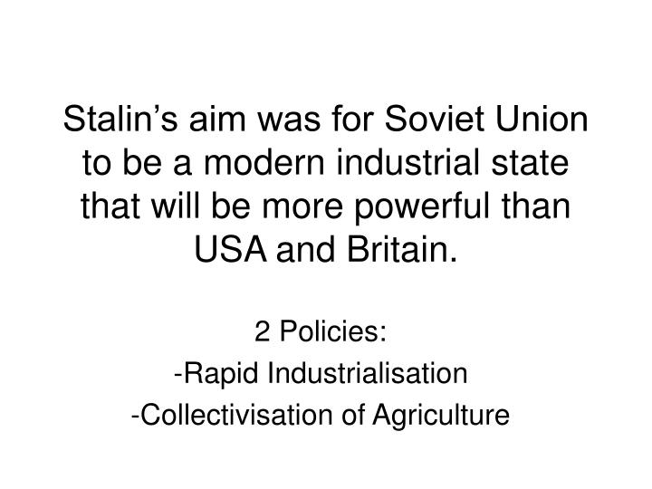 Stalin's aim was for Soviet Union to be a modern industrial state that will be more powerful than USA and Britain.