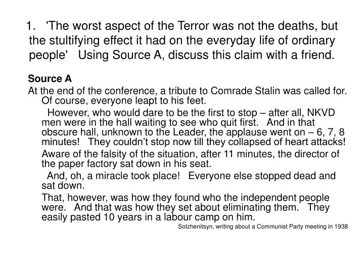 1. 'The worst aspect of the Terror was not the deaths, but the stultifying effect it had on the everyday life of ordinary people' Using Source A, discuss this claim with a friend.