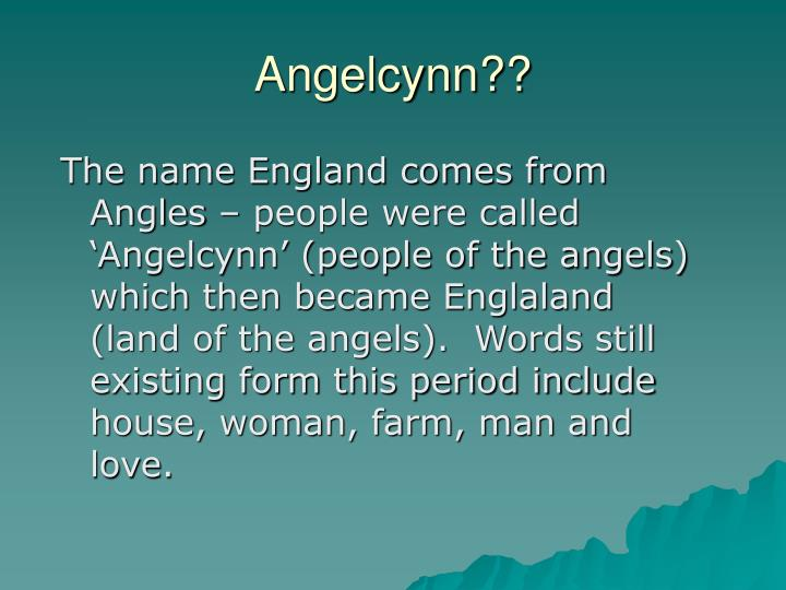 The name England comes from Angles – people were called 'Angelcynn' (people of the angels) which then became Englaland (land of the angels).  Words still existing form this period include house, woman, farm, man and love.
