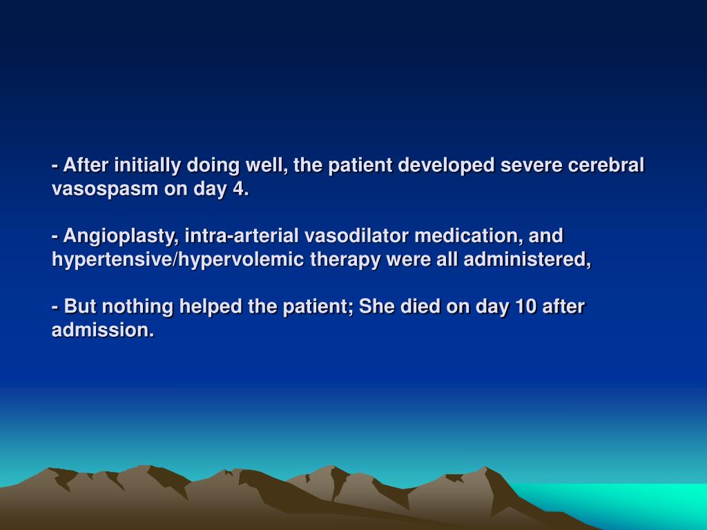 - After initially doing well, the patient developed severe cerebral vasospasm on day 4.