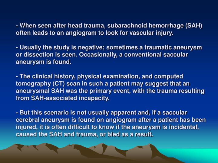 - When seen after head trauma, subarachnoid hemorrhage (SAH) often leads to an angiogram to look for...