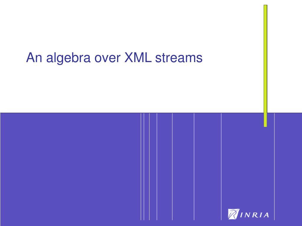 An algebra over XML streams