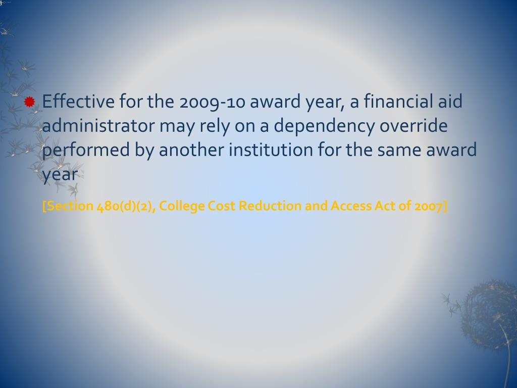 Effective for the 2009-10 award year, a financial aid administrator may rely on a dependency override performed by another institution for the same award year