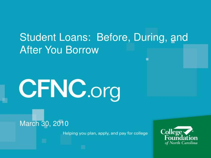 Student loans before during and after you borrow march 30 2010