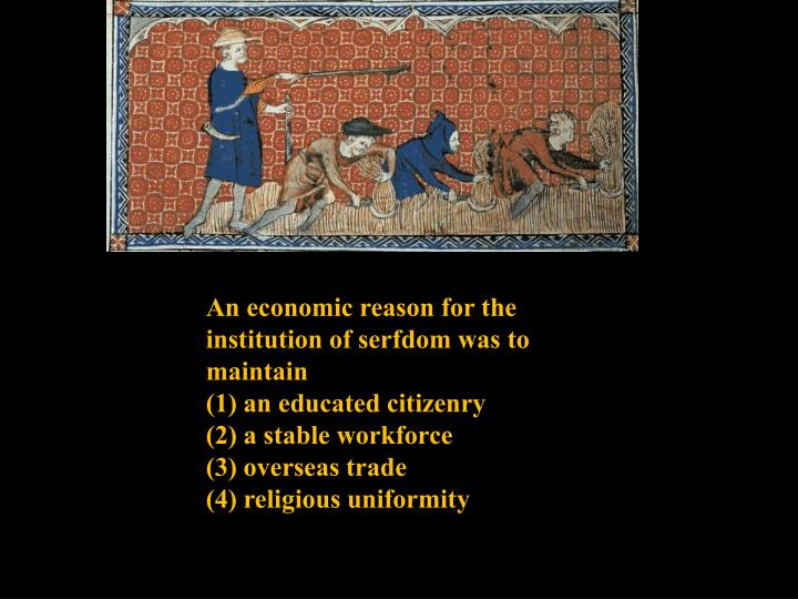 An economic reason for the institution of serfdom was to maintain