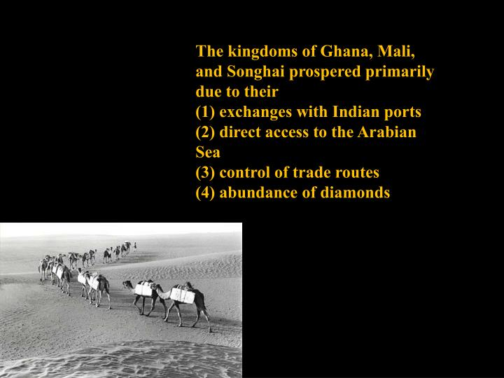 The kingdoms of Ghana, Mali, and Songhai prospered primarily due to their