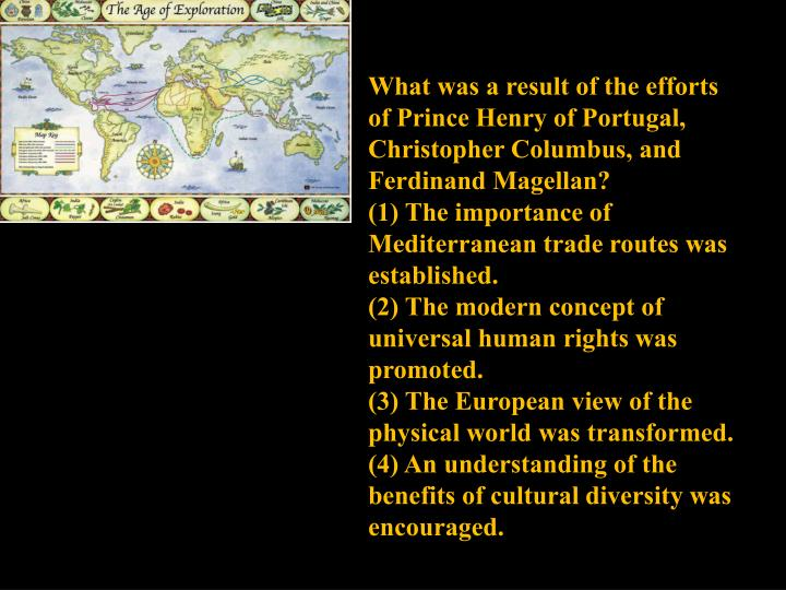 What was a result of the efforts of Prince Henry of Portugal, Christopher Columbus, and Ferdinand Magellan?