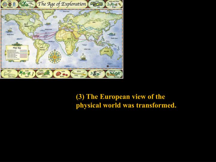 (3) The European view of the physical world was transformed.