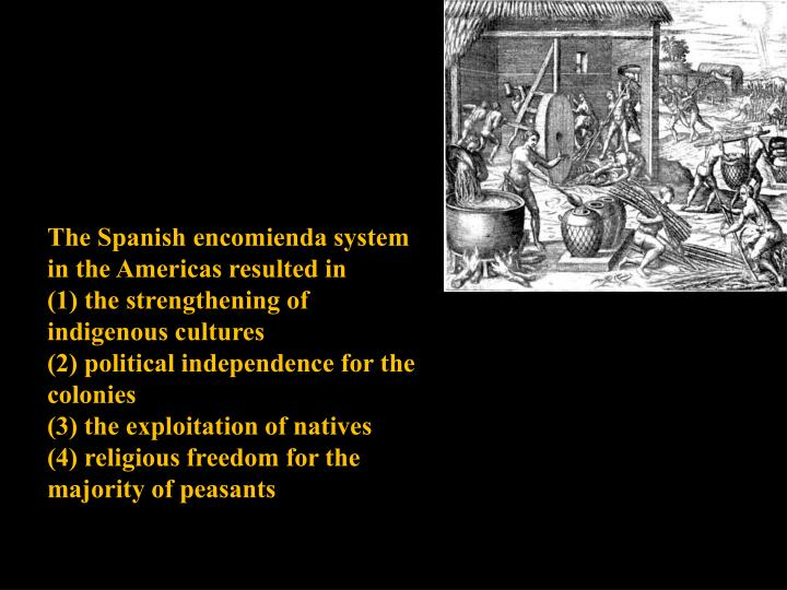 The Spanish encomienda system in the Americas resulted in