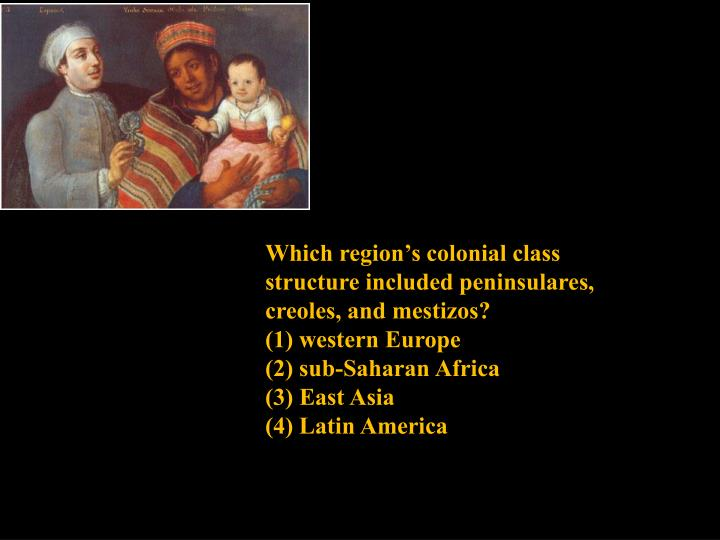 Which region's colonial class structure included peninsulares, creoles, and mestizos?