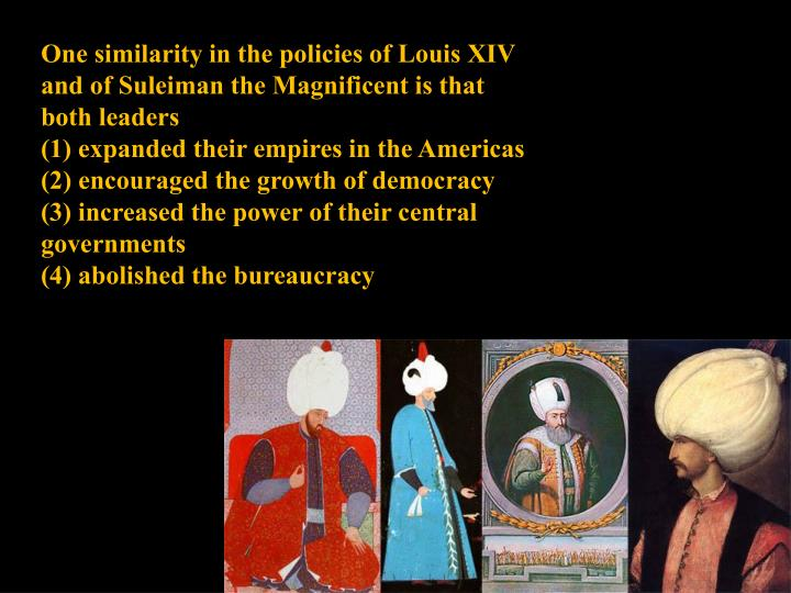 One similarity in the policies of Louis XIV and of Suleiman the Magnificent is that both leaders