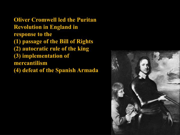 Oliver Cromwell led the Puritan Revolution in England in response to the