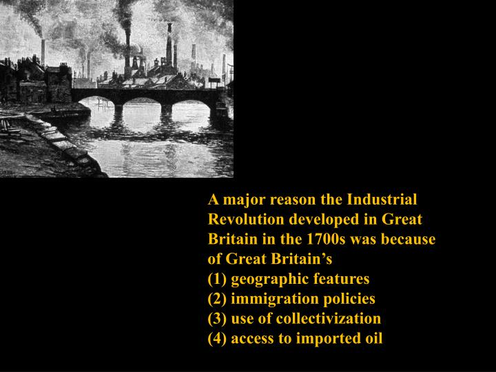 A major reason the Industrial Revolution developed in Great Britain in the 1700s was because of Great Britain's