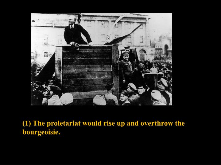 (1) The proletariat would rise up and overthrow the bourgeoisie.