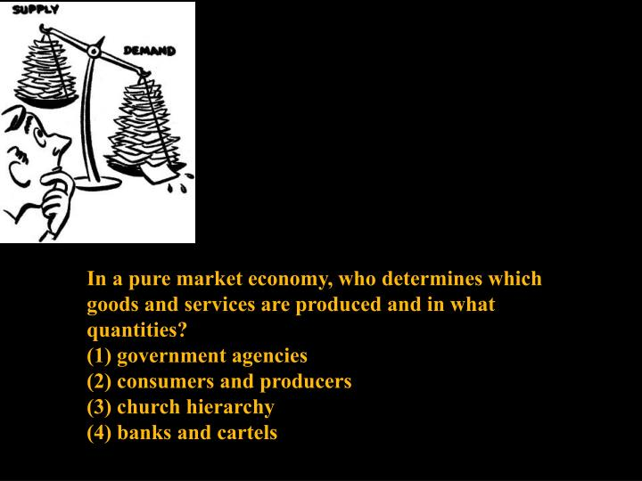 In a pure market economy, who determines which goods and services are produced and in what quantities?