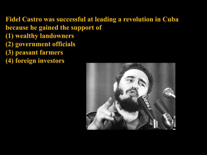 Fidel Castro was successful at leading a revolution in Cuba because he gained the support of