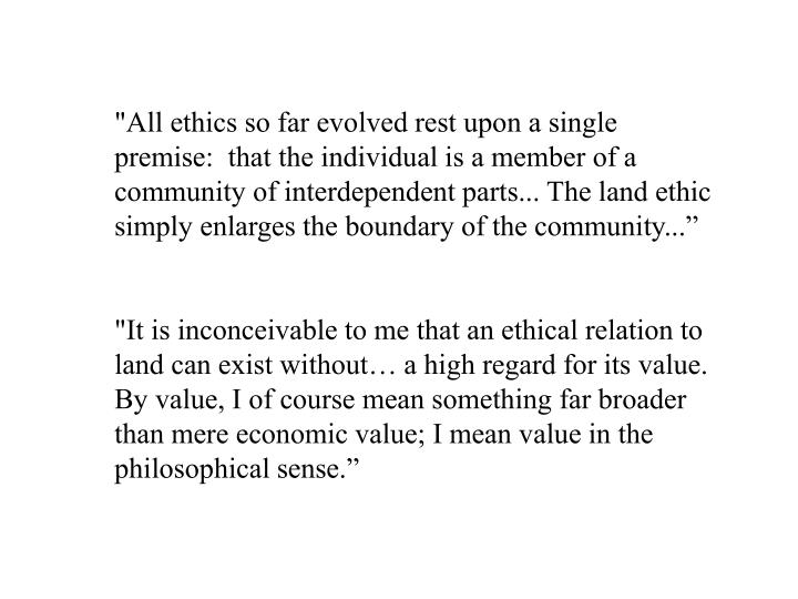 """""""All ethics so far evolved rest upon a single premise:  that the individual is a member of a community of interdependent parts... The land ethic simply enlarges the boundary of the community..."""""""