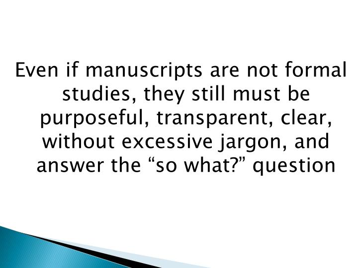 "Even if manuscripts are not formal studies, they still must be purposeful, transparent, clear, without excessive jargon, and answer the ""so what?"" question"