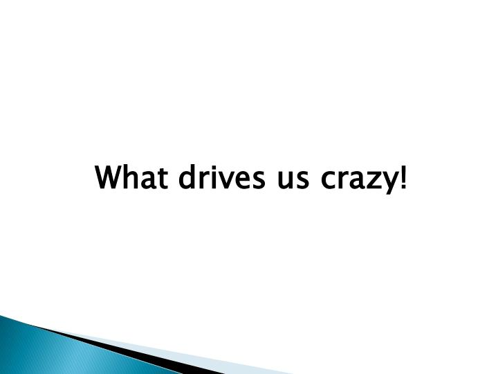 What drives us crazy!