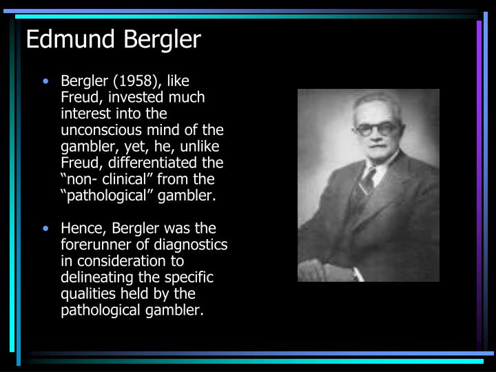 """Bergler (1958), like Freud, invested much interest into the unconscious mind of the gambler, yet, he, unlike Freud, differentiated the """"non- clinical"""" from the """"pathological"""" gambler."""