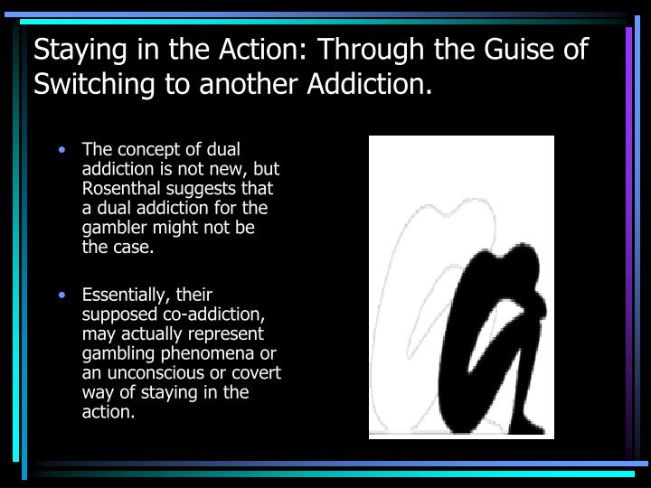 Staying in the Action: Through the Guise of Switching to another Addiction.