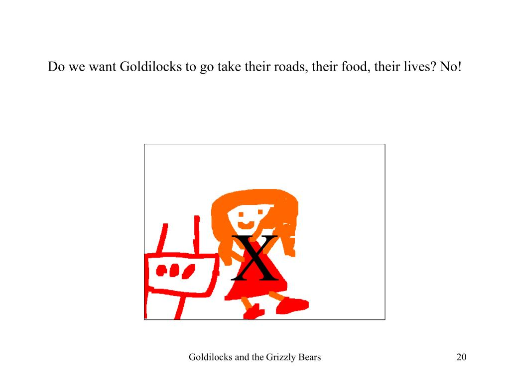 Do we want Goldilocks to go take their roads, their food, their lives? No!