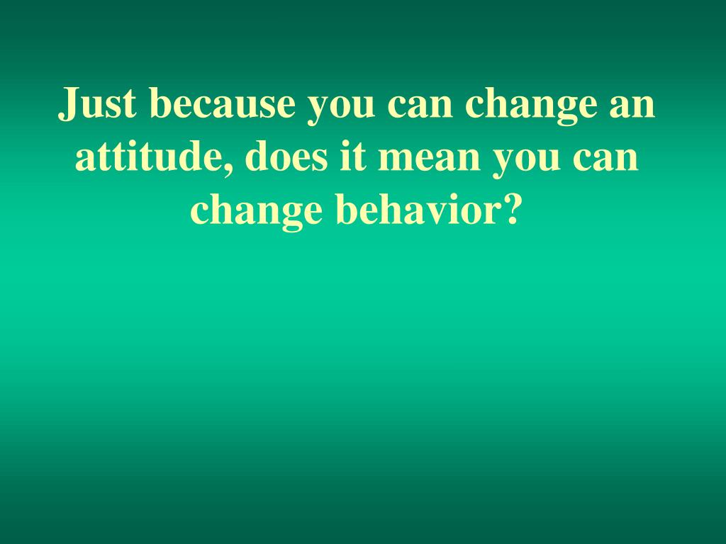 Just because you can change an attitude, does it mean you can change behavior?
