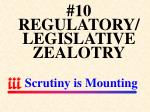 10 regulatory legislative zealotry scrutiny is mounting