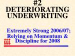 2 deteriorating underwriting extremely strong 2006 07 relying on momentum discipline for 2008