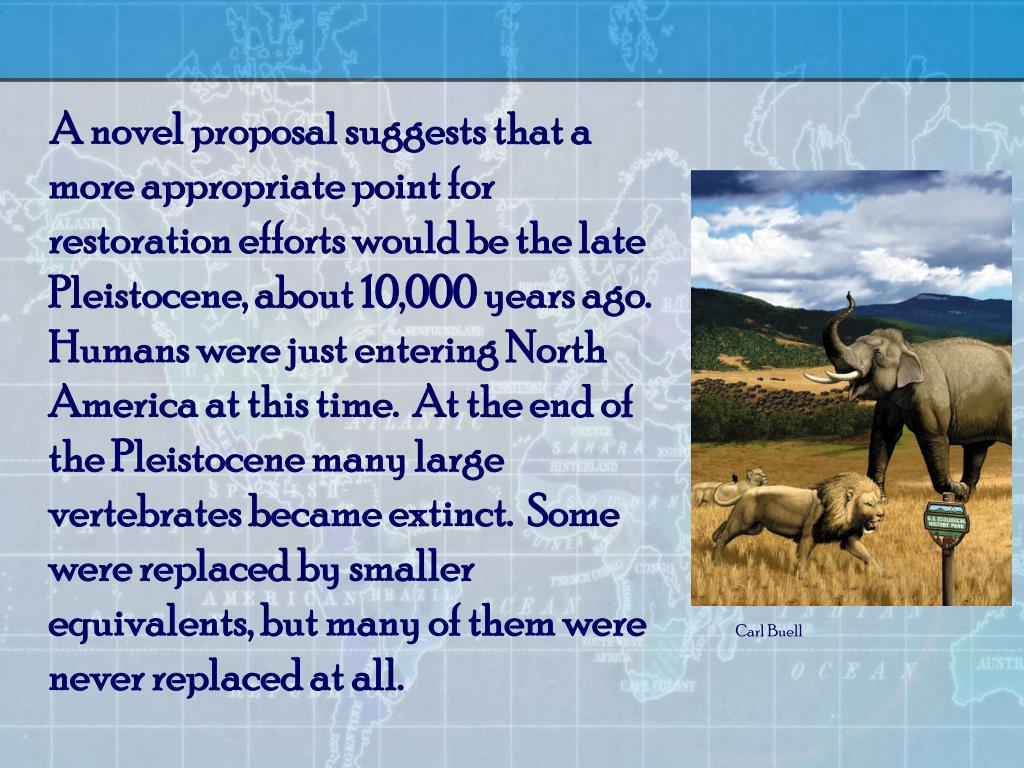A novel proposal suggests that a more appropriate point for restoration efforts would be the late Pleistocene, about 10,000 years ago.  Humans were just entering North America at this time.  At the end of the Pleistocene many large vertebrates became extinct.  Some were replaced by smaller equivalents, but many of them were never replaced at all.