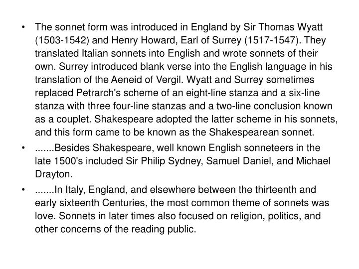 The sonnet form was introduced in England by Sir Thomas Wyatt (1503-1542) and Henry Howard, Earl of Surrey (1517-1547). They translated Italian sonnets into English and wrote sonnets of their own. Surrey introduced blank verse into the English language in his translation of the Aeneid of Vergil. Wyatt and Surrey sometimes replaced Petrarch's scheme of an eight-line stanza and a six-line stanza with three four-line stanzas and a two-line conclusion known as a couplet. Shakespeare adopted the latter scheme in his sonnets, and this form came to be known as the Shakespearean sonnet.
