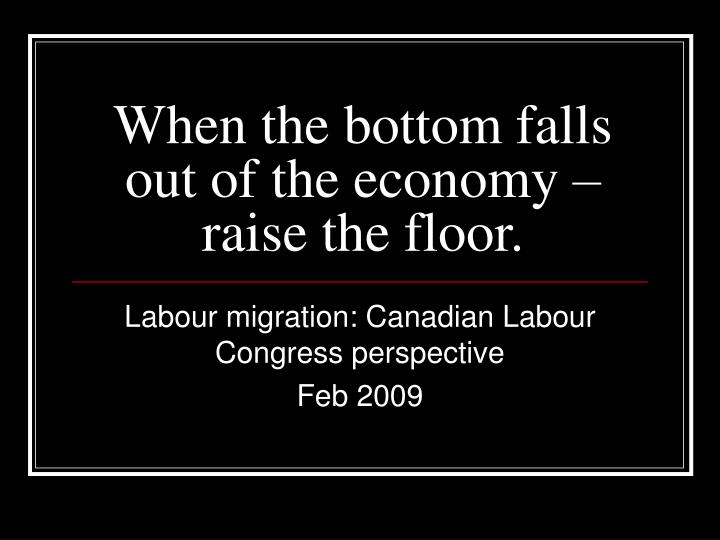 when the bottom falls out of the economy raise the floor