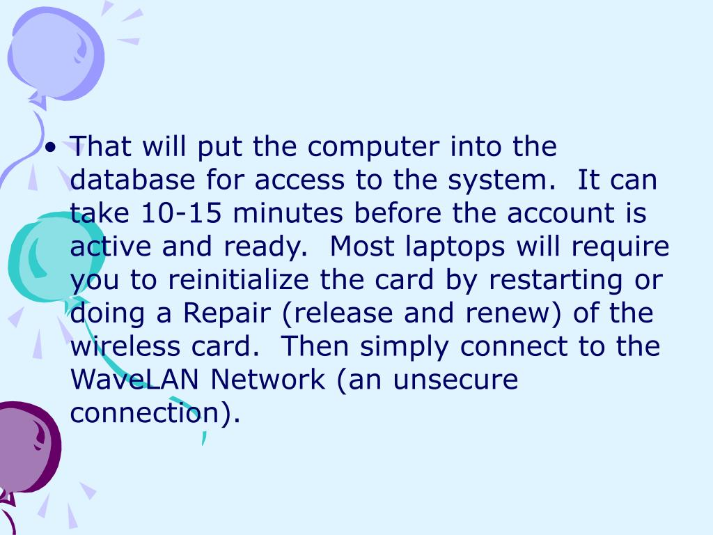 That will put the computer into the database for access to the system.  It can take 10-15 minutes before the account is active and ready.  Most laptops will require you to reinitialize the card by restarting or doing a Repair (release and renew) of the wireless card.  Then simply connect to the WaveLAN Network (an unsecure connection).