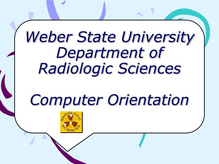 Weber state university department of radiologic sciences computer orientation