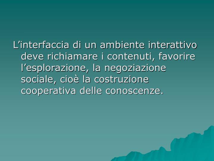 L'interfaccia di un ambiente interattivo deve richiamare i contenuti, favorire l'esplorazione, la negoziazione sociale, cioè la costruzione cooperativa delle conoscenze.