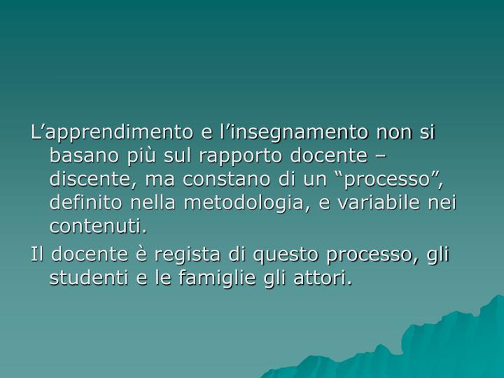 """L'apprendimento e l'insegnamento non si basano più sul rapporto docente – discente, ma constano di un """"processo"""", definito nella metodologia, e variabile nei contenuti."""