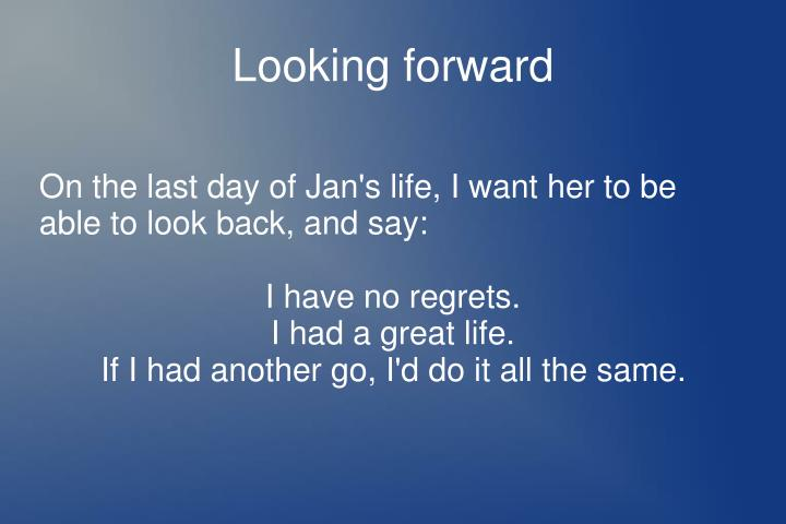 On the last day of Jan's life, I want her to be able to look back, and say: