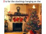 s is for the stockings hanging on the chimney wall