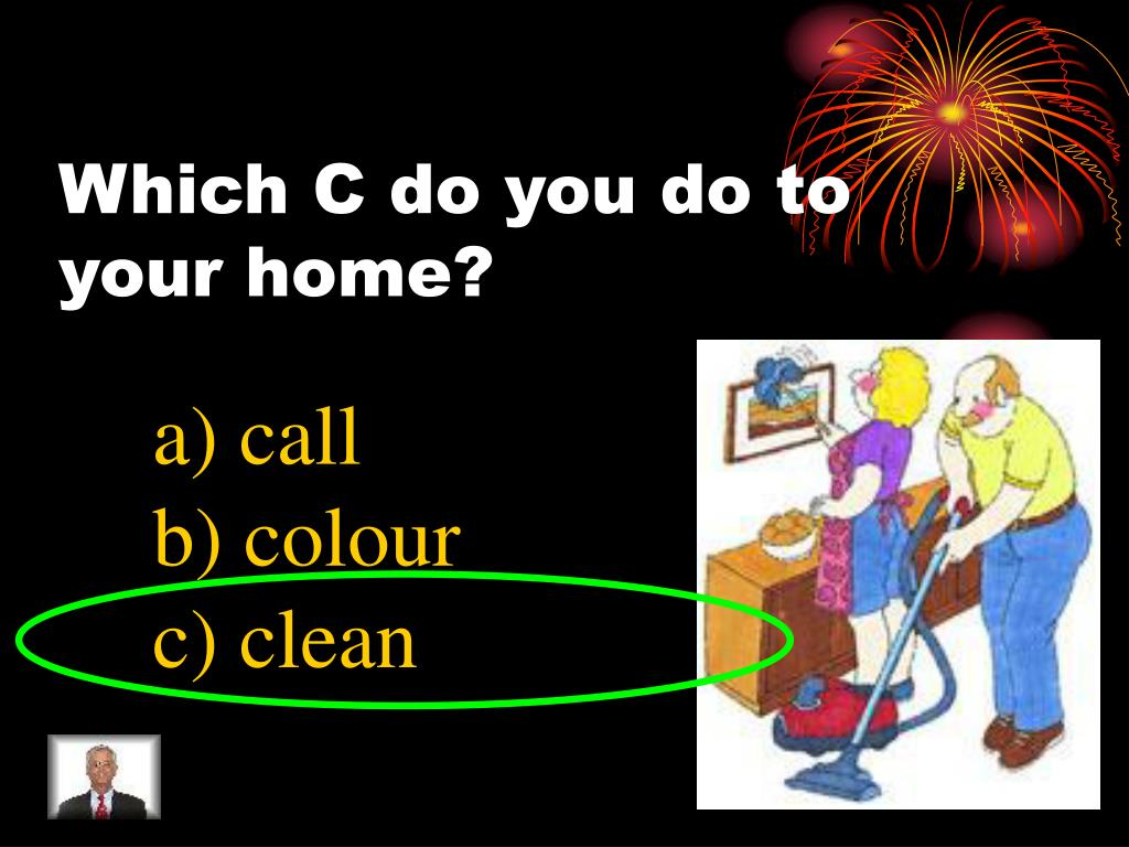 Which C do you do to your home?