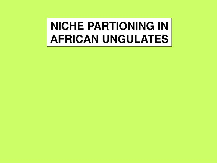 NICHE PARTIONING IN AFRICAN UNGULATES