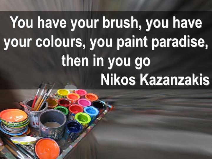 You have your brush, you have your colours, you paint paradise, then in you go