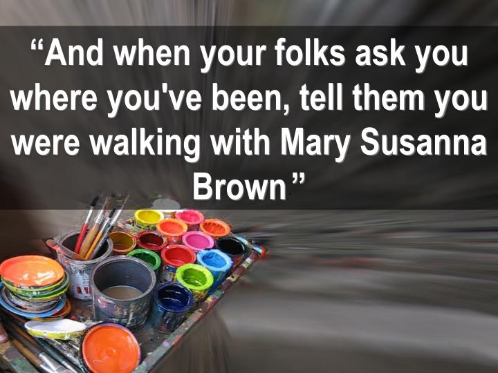 """And when your folks ask you where you've been, tell them you were walking with Mary Susanna Brown"