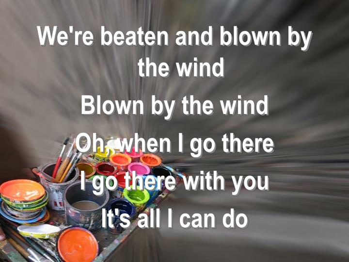 We're beaten and blown by the wind