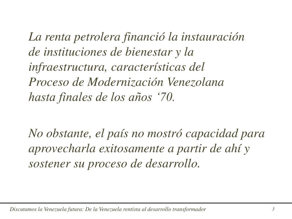 La renta petrolera financió la instauración      de instituciones de bienestar y la infraestructura, características del                               Proceso de Modernización Venezolana                    hasta finales de los años '70.