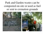 park and garden wastes can be composted on site or used as fuel or sent to cremation grounds