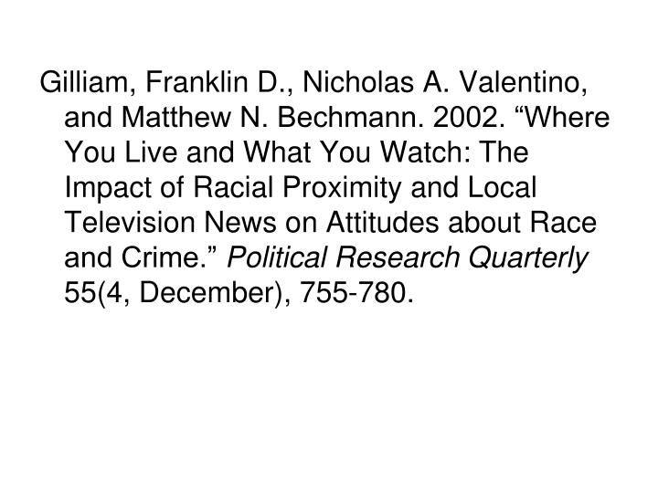 "Gilliam, Franklin D., Nicholas A. Valentino, and Matthew N. Bechmann. 2002. ""Where You Live and What You Watch: The Impact of Racial Proximity and Local Television News on Attitudes about Race and Crime."""